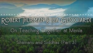 Shamans and Siddhas with Robert Thurman and Isa Gucciardi: Part 3